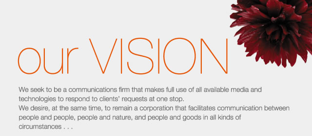 our VISION - We seek to be a communications firm that makes full use of all available media and technologies to respond to clients requests at one stop. We desire, at the same time, to remain a corporation that facilitates communication between people and people, people and nature, and people and goods in all kinds of circumstances...